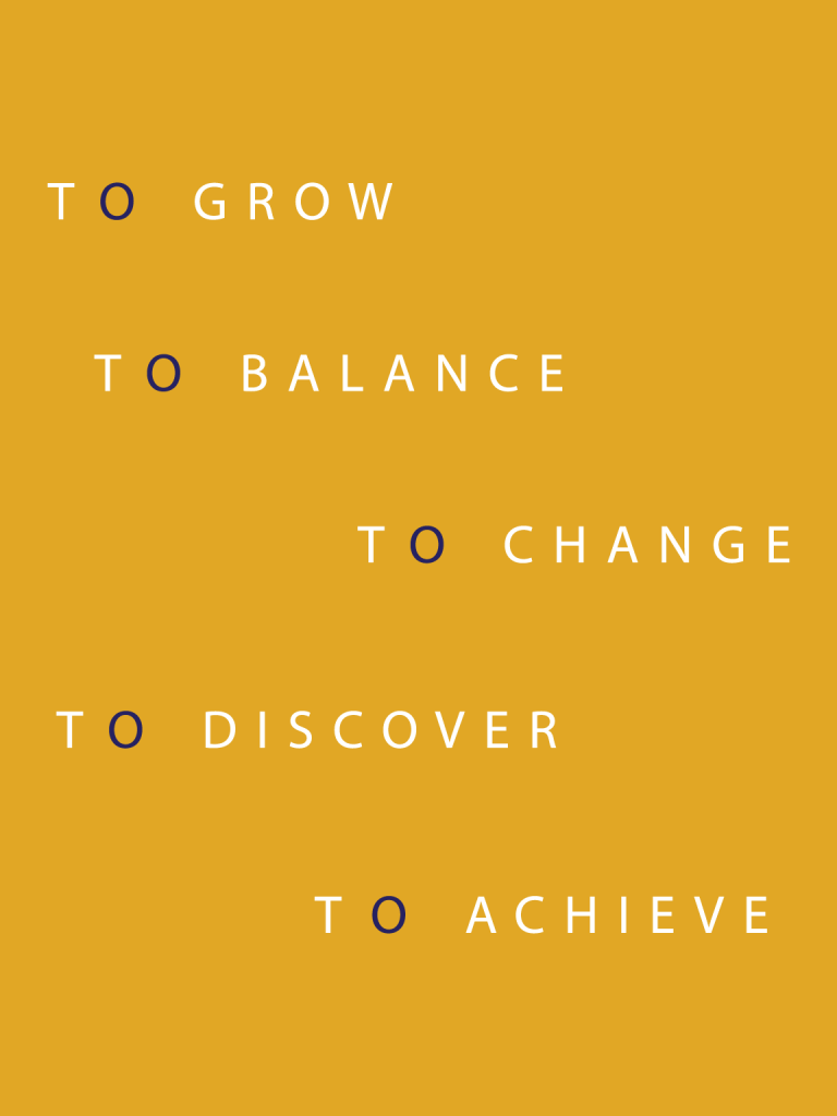 To Grow, To Balance, To Change, To discover, To Achieve